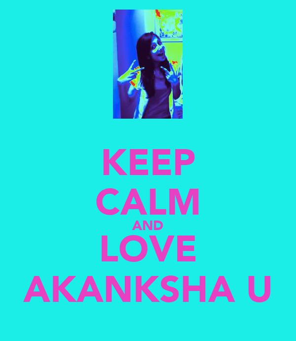KEEP CALM AND LOVE AKANKSHA U
