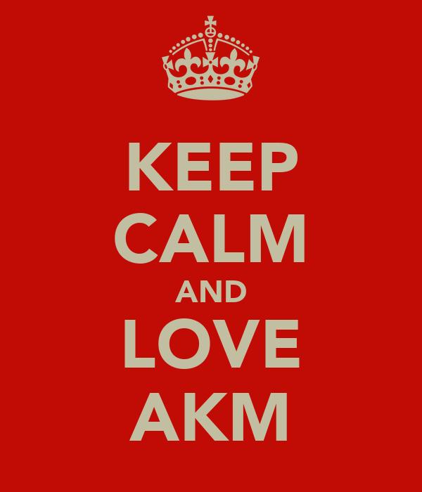 KEEP CALM AND LOVE AKM