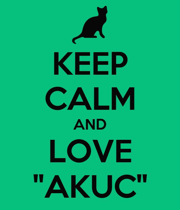 "KEEP CALM AND LOVE ""AKUC"""