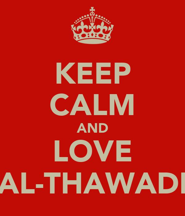 KEEP CALM AND LOVE AL-THAWADI