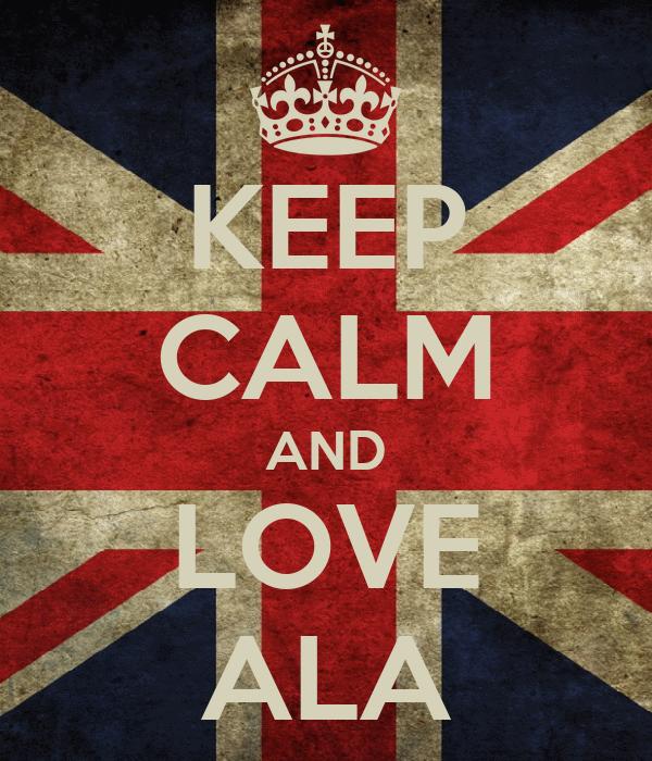KEEP CALM AND LOVE ALA
