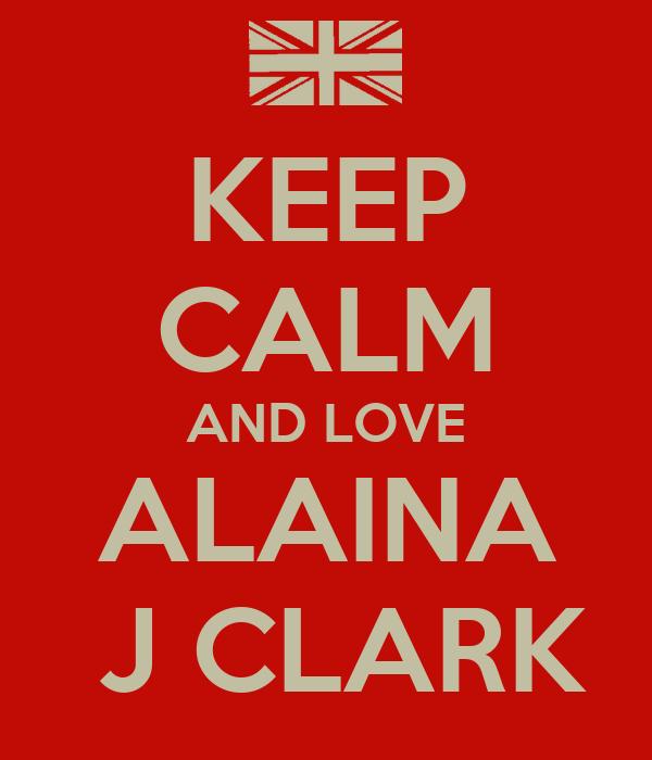 KEEP CALM AND LOVE  ALAINA   J CLARK