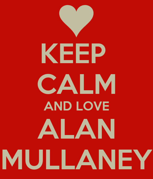 KEEP  CALM AND LOVE ALAN MULLANEY