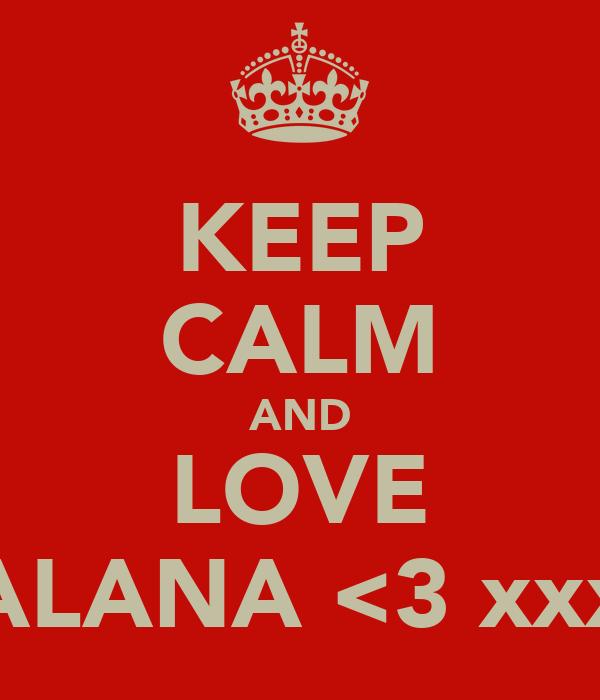 KEEP CALM AND LOVE ALANA <3 xxx