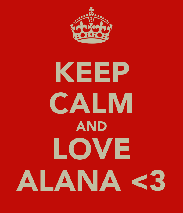 KEEP CALM AND LOVE ALANA <3