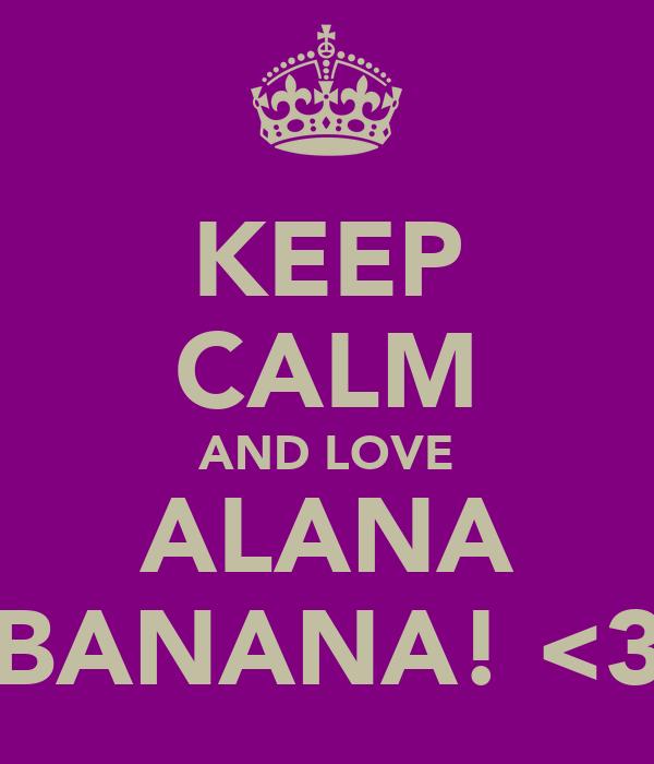 KEEP CALM AND LOVE ALANA BANANA! <3