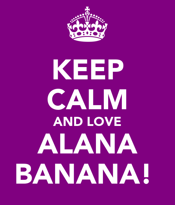 KEEP CALM AND LOVE ALANA BANANA!
