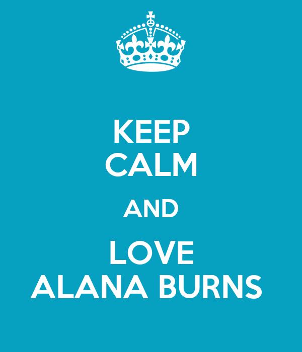 KEEP CALM AND LOVE ALANA BURNS