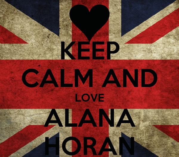 KEEP CALM AND LOVE ALANA HORAN