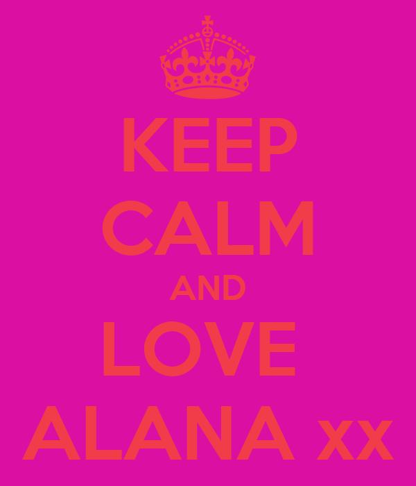 KEEP CALM AND LOVE  ALANA xx