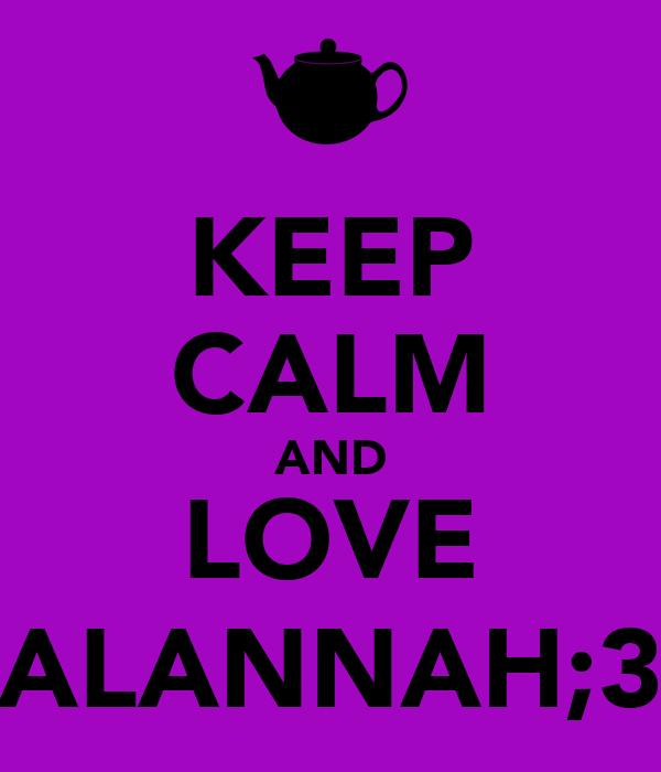 KEEP CALM AND LOVE ALANNAH;3