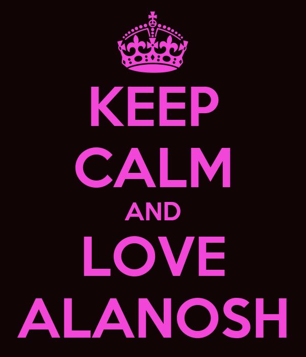 KEEP CALM AND LOVE ALANOSH