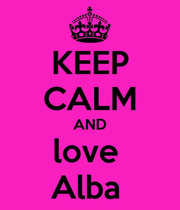 KEEP CALM AND love  Alba
