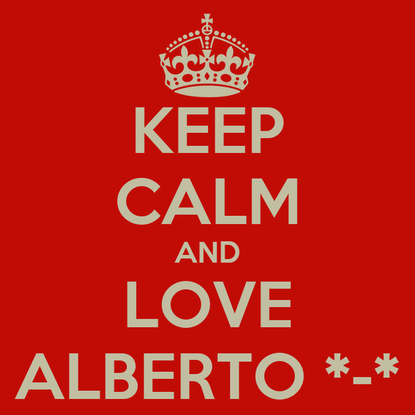 KEEP CALM AND LOVE ALBERTO *-*