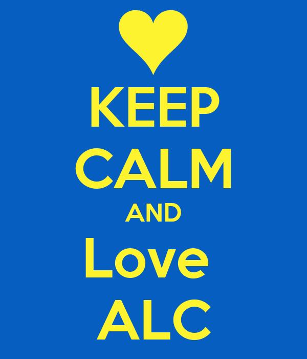 KEEP CALM AND Love  ALC