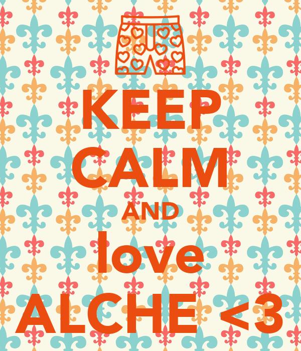 KEEP CALM AND love ALCHE <3
