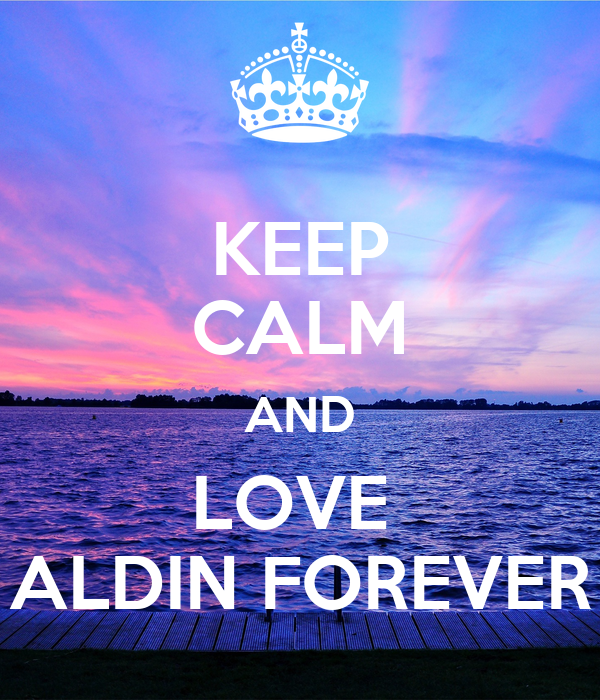 KEEP CALM AND LOVE  ALDIN FOREVER