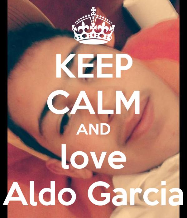 KEEP CALM AND love Aldo Garcia
