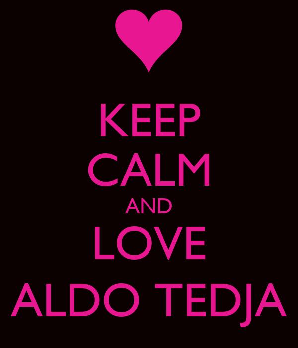 KEEP CALM AND LOVE ALDO TEDJA