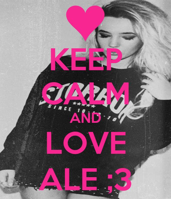 KEEP CALM AND LOVE ALE ;3