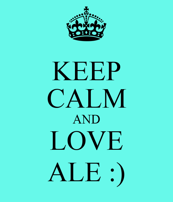 KEEP CALM AND LOVE ALE :)