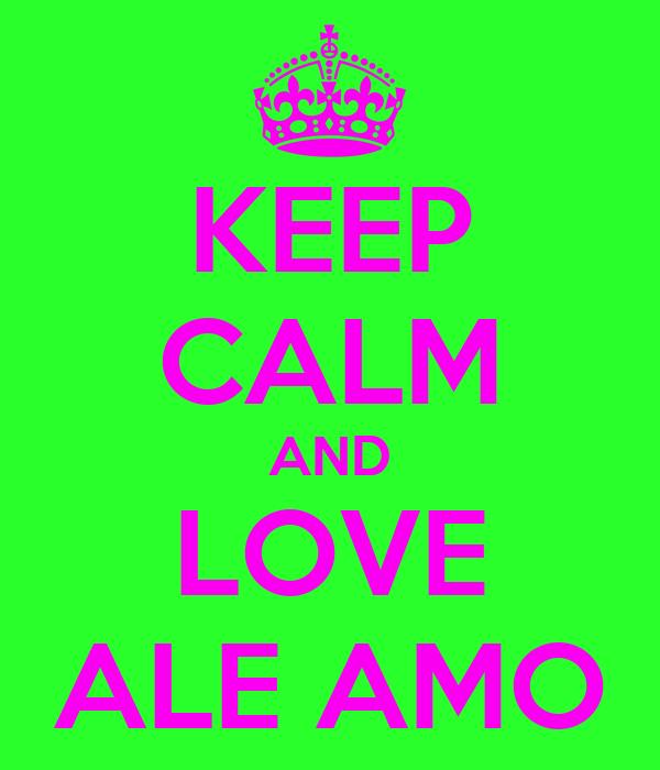 KEEP CALM AND LOVE ALE AMO