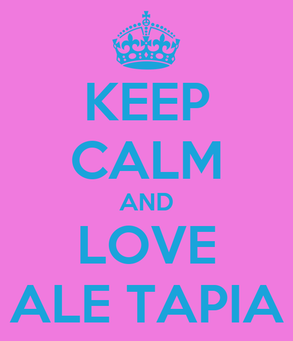 KEEP CALM AND LOVE ALE TAPIA