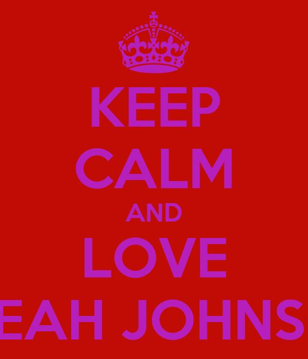 KEEP CALM AND LOVE ALEAH JOHNSON