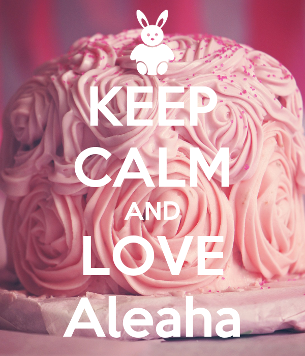 KEEP CALM AND LOVE Aleaha