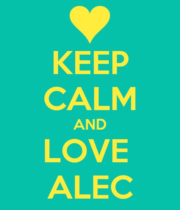 KEEP CALM AND LOVE  ALEC