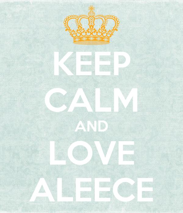 KEEP CALM AND LOVE ALEECE