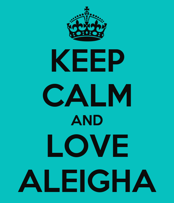 KEEP CALM AND LOVE ALEIGHA