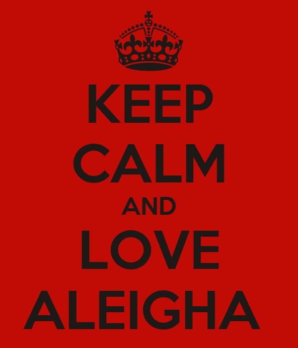 KEEP CALM AND LOVE ALEIGHA