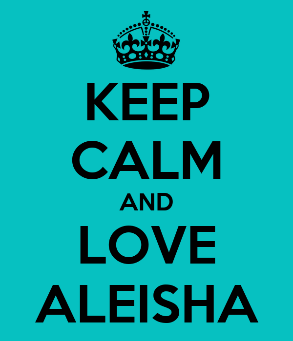 KEEP CALM AND LOVE ALEISHA