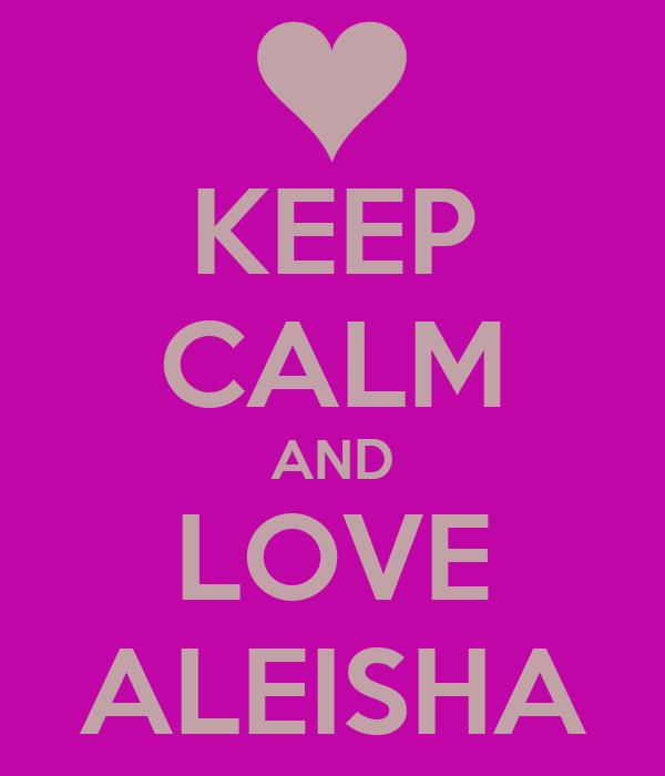 KEEP CALM AND LOVE ALEISHA