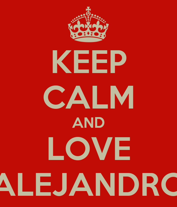 KEEP CALM AND LOVE ALEJANDRO