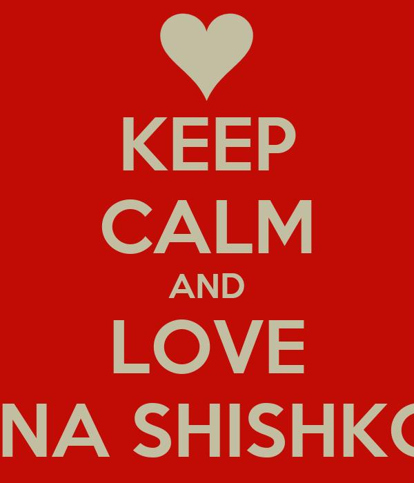 KEEP CALM AND LOVE ALENA SHISHKOVA