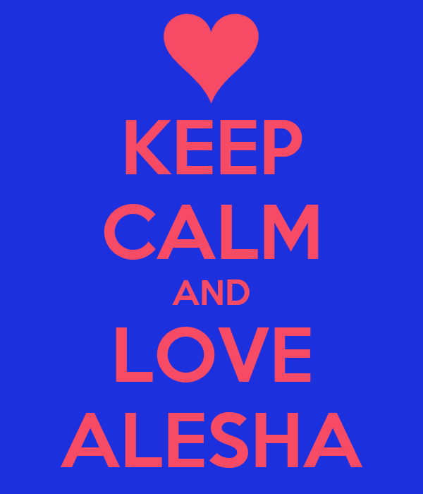 KEEP CALM AND LOVE ALESHA