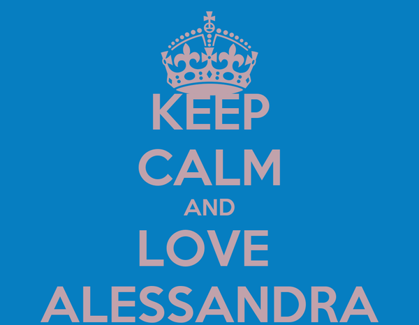 KEEP CALM AND LOVE  ALESSANDRA