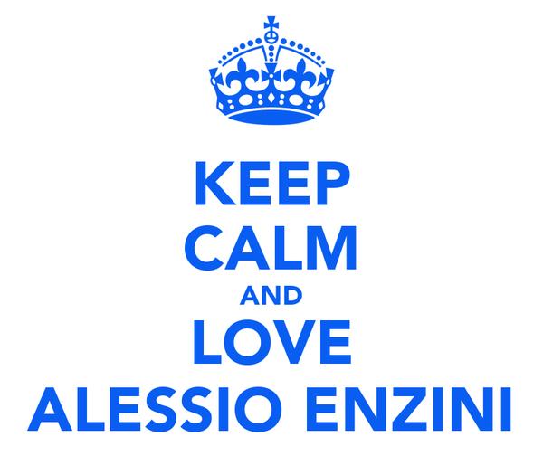 KEEP CALM AND LOVE ALESSIO ENZINI