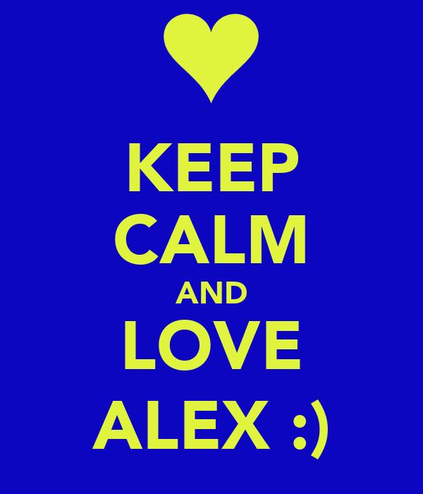 KEEP CALM AND LOVE ALEX :)