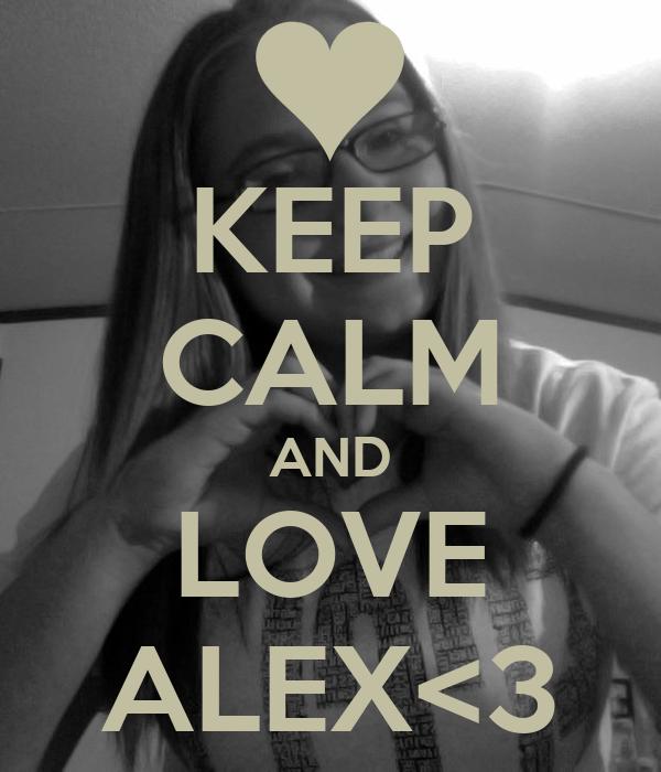 KEEP CALM AND LOVE ALEX<3
