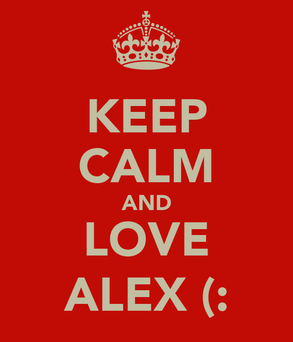 KEEP CALM AND LOVE ALEX (: