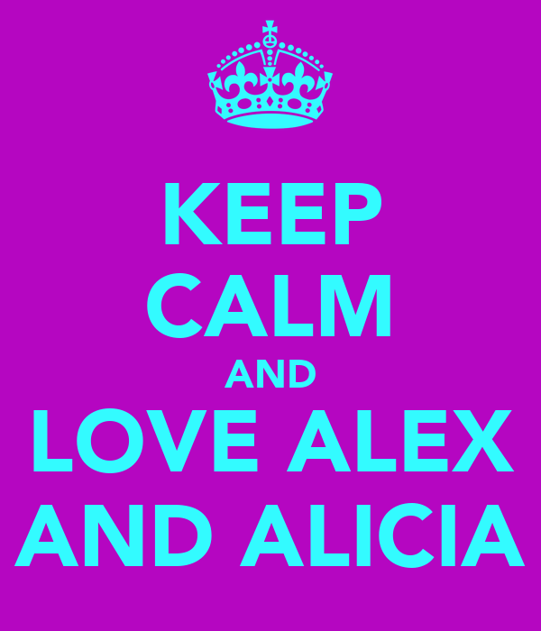 KEEP CALM AND LOVE ALEX AND ALICIA