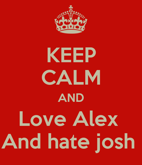 KEEP CALM AND Love Alex  And hate josh