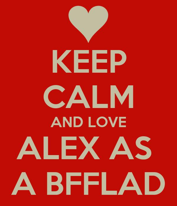 KEEP CALM AND LOVE ALEX AS  A BFFLAD