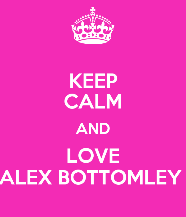 KEEP CALM AND LOVE ALEX BOTTOMLEY