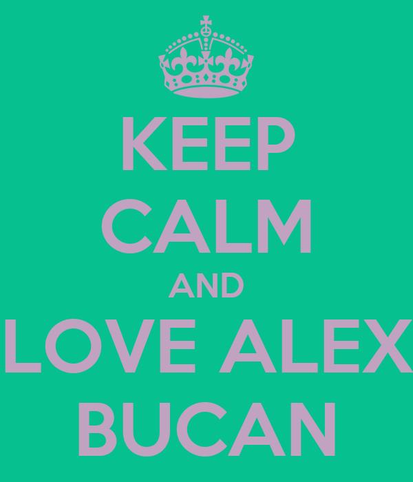 KEEP CALM AND LOVE ALEX BUCAN