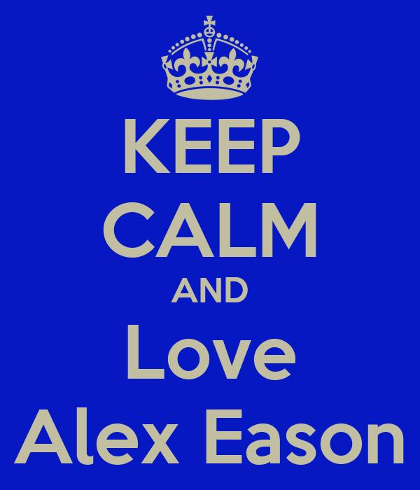 KEEP CALM AND Love Alex Eason