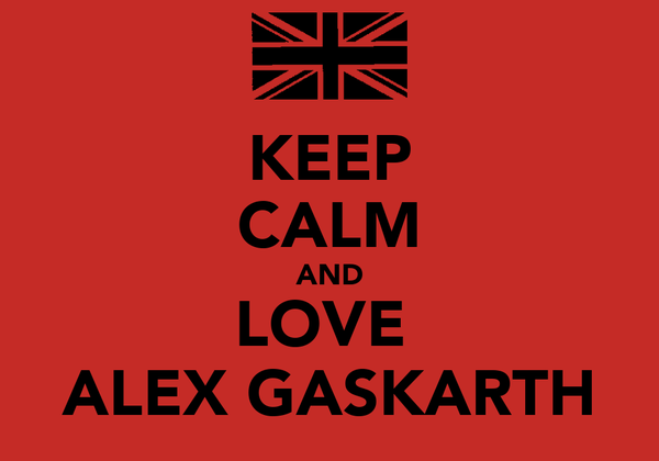 KEEP CALM AND LOVE  ALEX GASKARTH